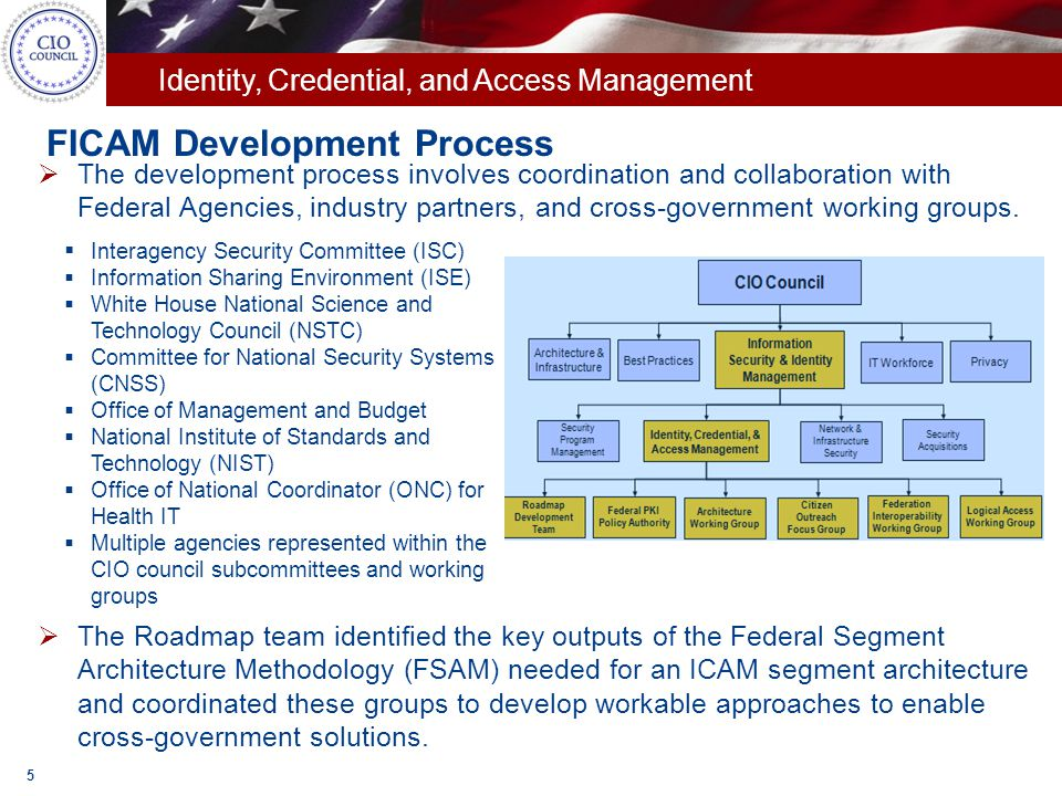 Identity, Credential, and Access Management Components of the ICAM Segment Architecture 6 Outlines strategic vision for ICAM Includes 32 performance metrics, 4 of which will be tracked on data.gov Performance Architecture 11 use cases representing high level government-wide ICAM functions Supports IEE, G2G, G2B, and G2C scenarios Business Architecture Details data sources and elements supporting each use case Illustrates the flow of information within the use cases Data Architecture Defines service types and components specific to ICAM Supports the Federal Enterprise Architecture Service Reference Model Service Architecture Comprise the high level vision of the technical architecture Target state moves towards shared agency and federal infrastructures Technical Architecture