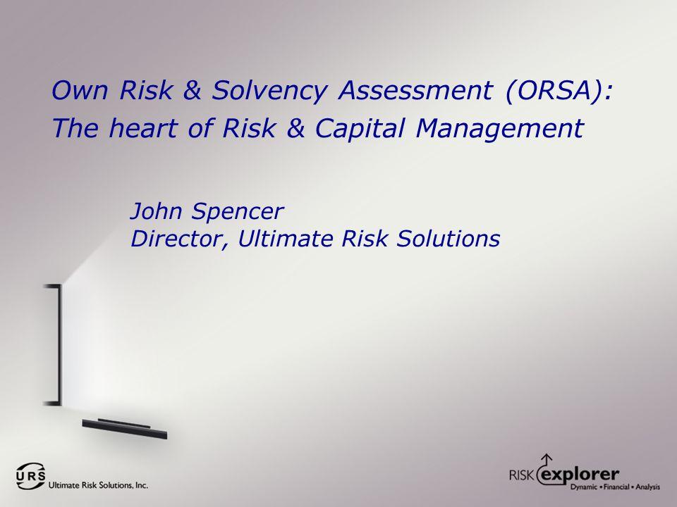 Own Risk & Solvency Assessment (ORSA): The heart of Risk & Capital Management John Spencer Director, Ultimate Risk Solutions
