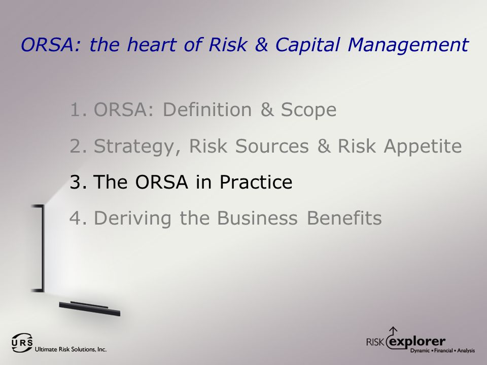 ORSA: the heart of Risk & Capital Management 1.ORSA: Definition & Scope 2.Strategy, Risk Sources & Risk Appetite 3.The ORSA in Practice 4.Deriving the Business Benefits