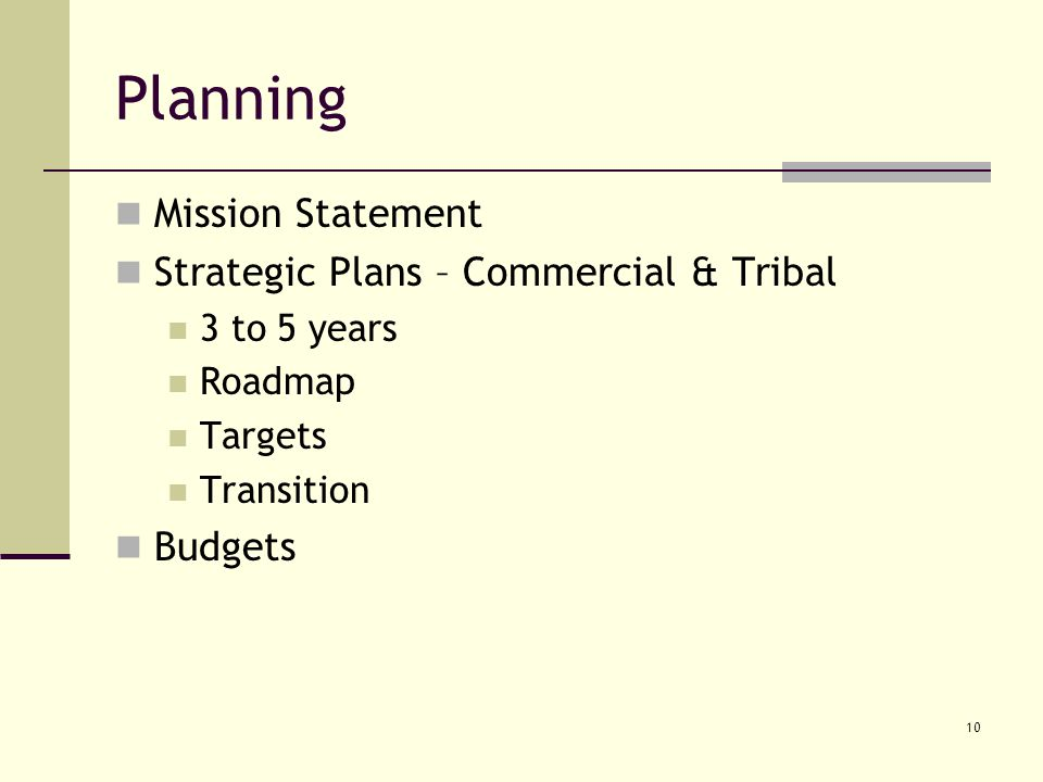 10 Planning Mission Statement Strategic Plans – Commercial & Tribal 3 to 5 years Roadmap Targets Transition Budgets