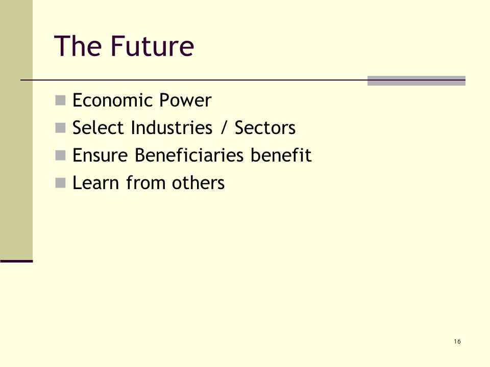 16 The Future Economic Power Select Industries / Sectors Ensure Beneficiaries benefit Learn from others