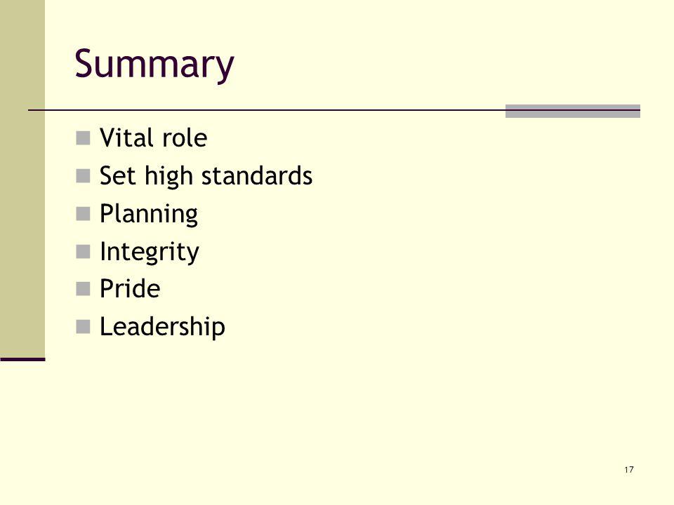 17 Summary Vital role Set high standards Planning Integrity Pride Leadership