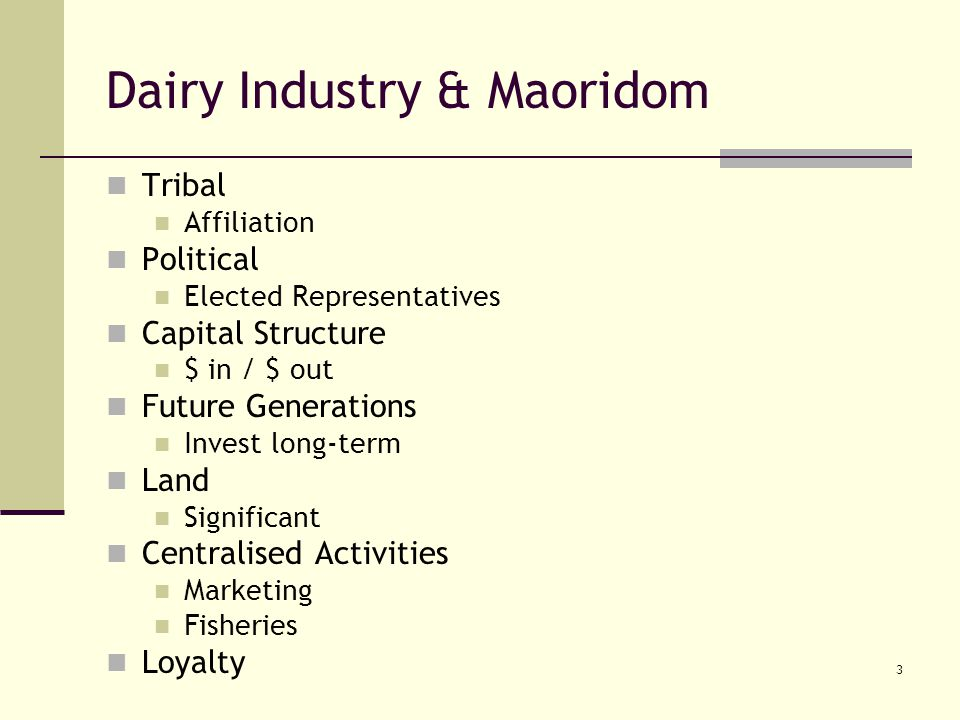 3 Dairy Industry & Maoridom Tribal Affiliation Political Elected Representatives Capital Structure $ in / $ out Future Generations Invest long-term Land Significant Centralised Activities Marketing Fisheries Loyalty