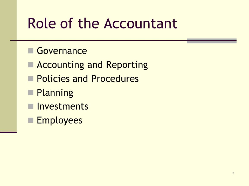 5 Role of the Accountant Governance Accounting and Reporting Policies and Procedures Planning Investments Employees