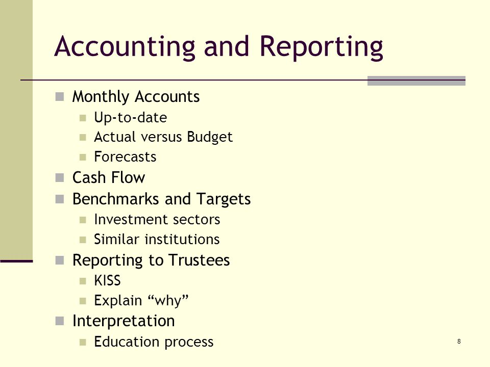 8 Accounting and Reporting Monthly Accounts Up-to-date Actual versus Budget Forecasts Cash Flow Benchmarks and Targets Investment sectors Similar institutions Reporting to Trustees KISS Explain why Interpretation Education process