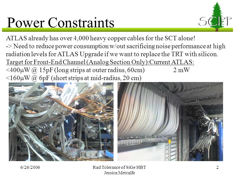 6/26/2006Rad Tolerance of SiGe HBT Jessica Metcalfe 2 SCIPP Power Constraints ATLAS already has over 4,000 heavy copper cables for the SCT alone! -> N