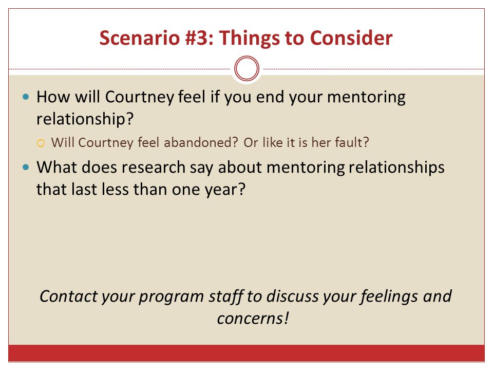 Scenario #3: Things to Consider How will Courtney feel if you end your mentoring relationship.