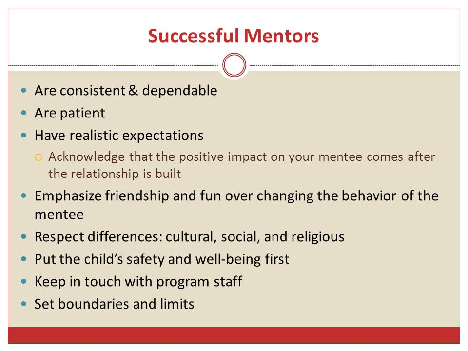 Successful Mentors Are consistent & dependable Are patient Have realistic expectations  Acknowledge that the positive impact on your mentee comes after the relationship is built Emphasize friendship and fun over changing the behavior of the mentee Respect differences: cultural, social, and religious Put the child's safety and well-being first Keep in touch with program staff Set boundaries and limits