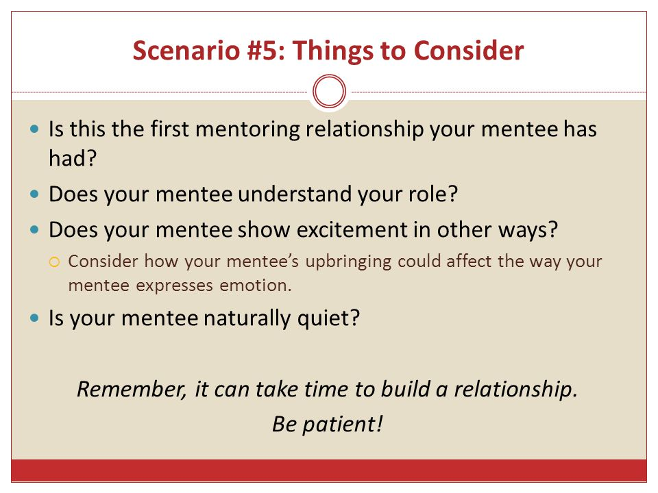 Scenario #5: Things to Consider Is this the first mentoring relationship your mentee has had.