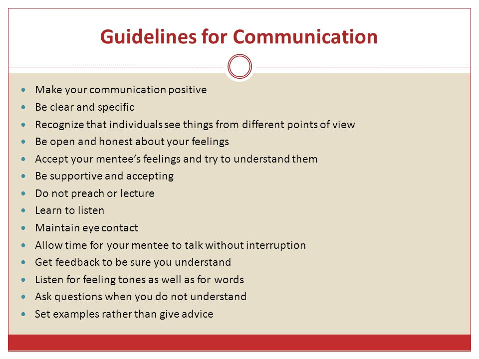 Guidelines for Communication Make your communication positive Be clear and specific Recognize that individuals see things from different points of view Be open and honest about your feelings Accept your mentee's feelings and try to understand them Be supportive and accepting Do not preach or lecture Learn to listen Maintain eye contact Allow time for your mentee to talk without interruption Get feedback to be sure you understand Listen for feeling tones as well as for words Ask questions when you do not understand Set examples rather than give advice