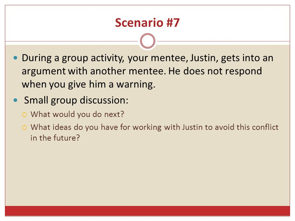 Scenario #7 During a group activity, your mentee, Justin, gets into an argument with another mentee.