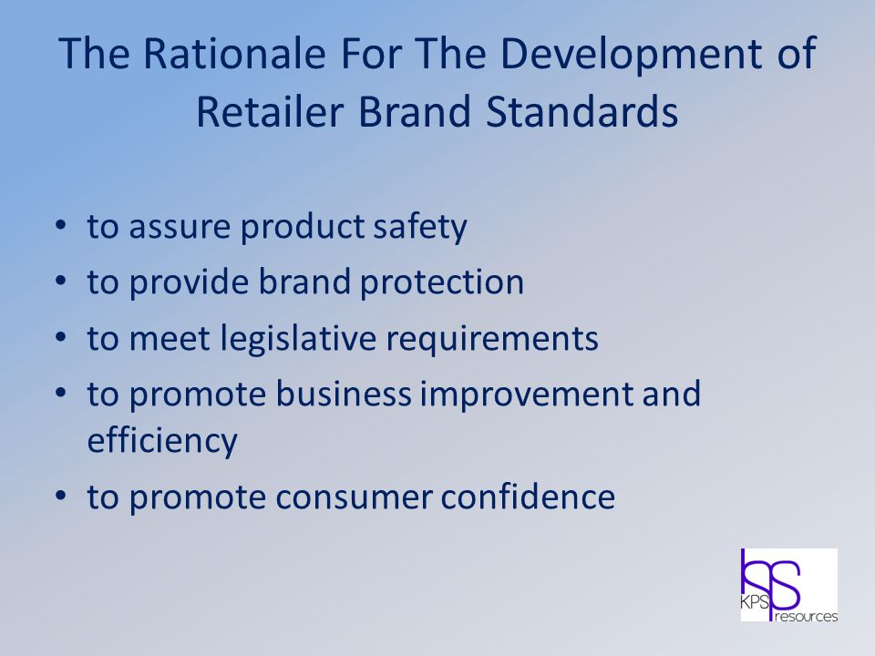 The Rationale For The Development of Retailer Brand Standards to assure product safety to provide brand protection to meet legislative requirements to