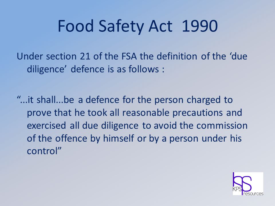 "Food Safety Act 1990 Under section 21 of the FSA the definition of the 'due diligence' defence is as follows : ""...it shall...be a defence for the per"