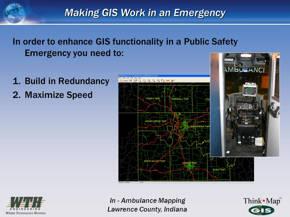 Making GIS Work in an Emergency In order to enhance GIS functionality in a Public Safety Emergency you need to: 1.Build in Redundancy 2.Maximize Speed