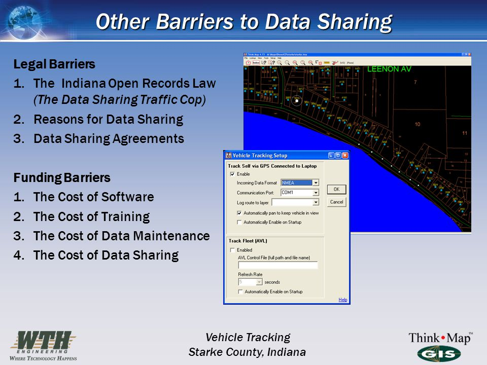 Other Barriers to Data Sharing Legal Barriers 1.The Indiana Open Records Law (The Data Sharing Traffic Cop) 2.Reasons for Data Sharing 3.Data Sharing Agreements Funding Barriers 1.The Cost of Software 2.The Cost of Training 3.The Cost of Data Maintenance 4.The Cost of Data Sharing Vehicle Tracking Starke County, Indiana
