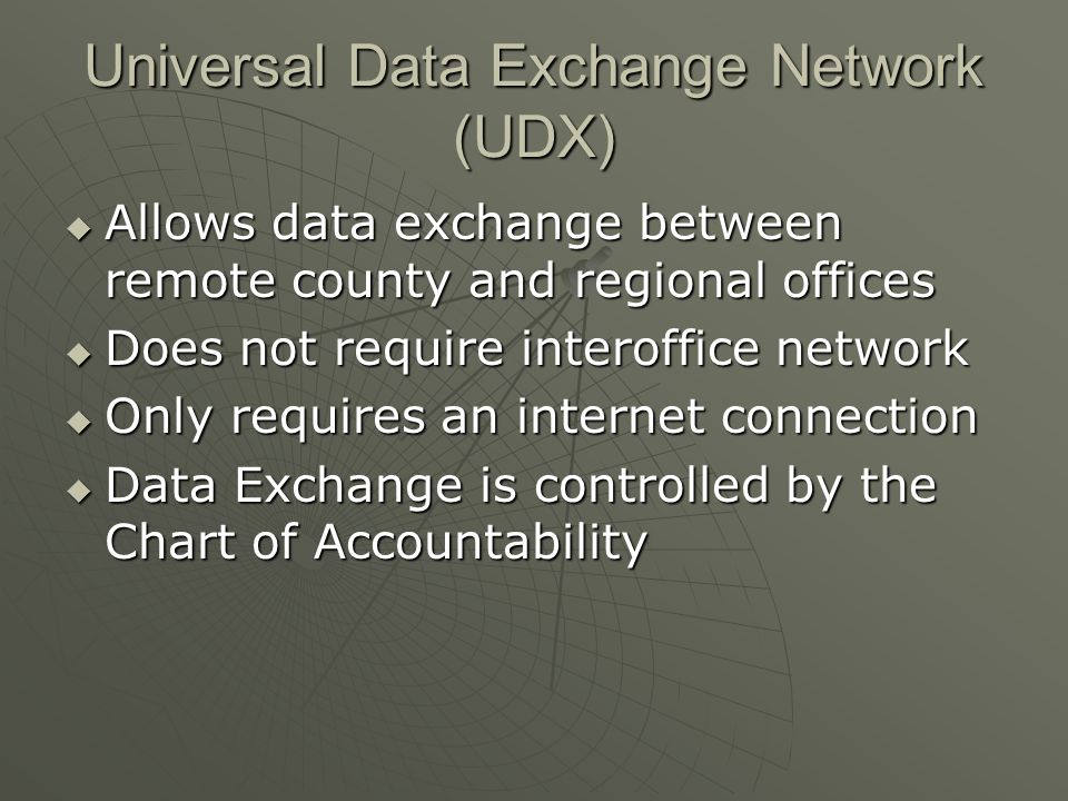Universal Data Exchange Network (UDX)  Allows data exchange between remote county and regional offices  Does not require interoffice network  Only requires an internet connection  Data Exchange is controlled by the Chart of Accountability