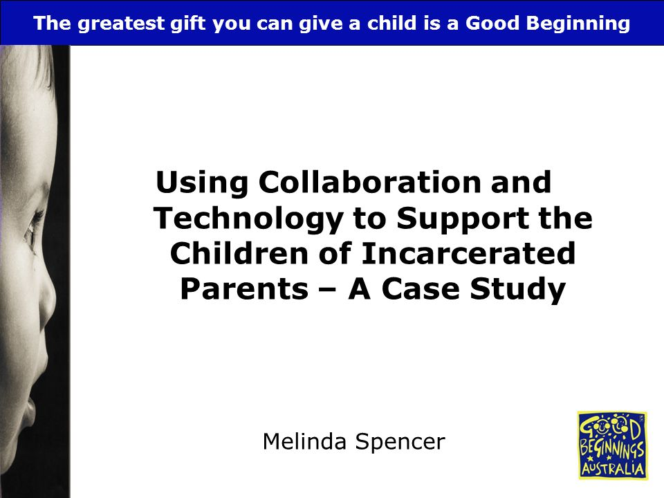 The greatest gift you can give a child is a Good Beginning Using Collaboration and Technology to Support the Children of Incarcerated Parents – A Case