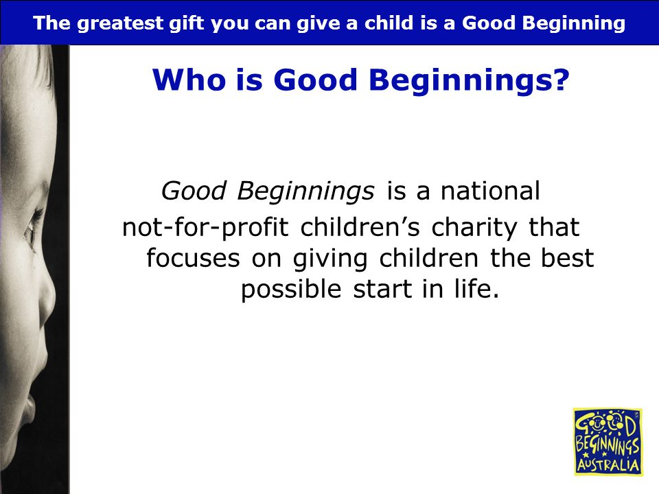 The greatest gift you can give a child is a Good Beginning Who is Good Beginnings? Good Beginnings is a national not-for-profit children's charity tha