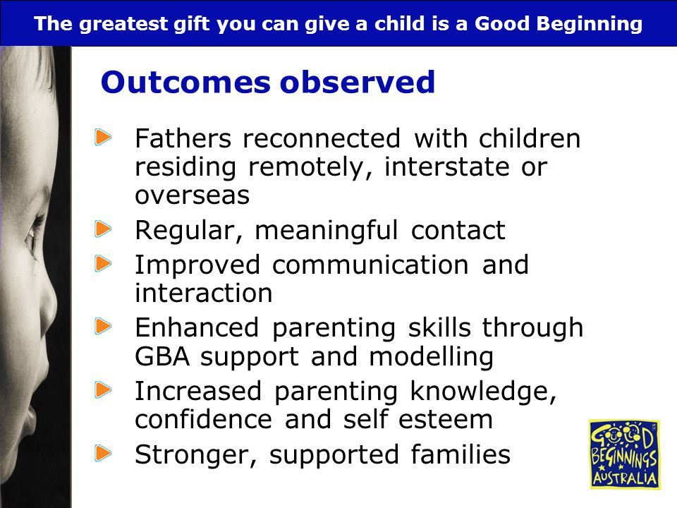 The greatest gift you can give a child is a Good Beginning Outcomes observed Fathers reconnected with children residing remotely, interstate or overse