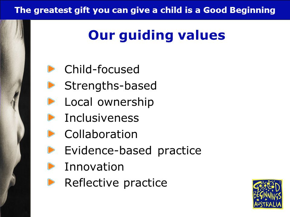 The greatest gift you can give a child is a Good Beginning Our guiding values Child-focused Strengths-based Local ownership Inclusiveness Collaboratio