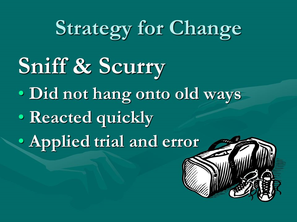 Strategy for Change Sniff & Scurry Did not hang onto old waysDid not hang onto old ways Reacted quicklyReacted quickly Applied trial and errorApplied trial and error