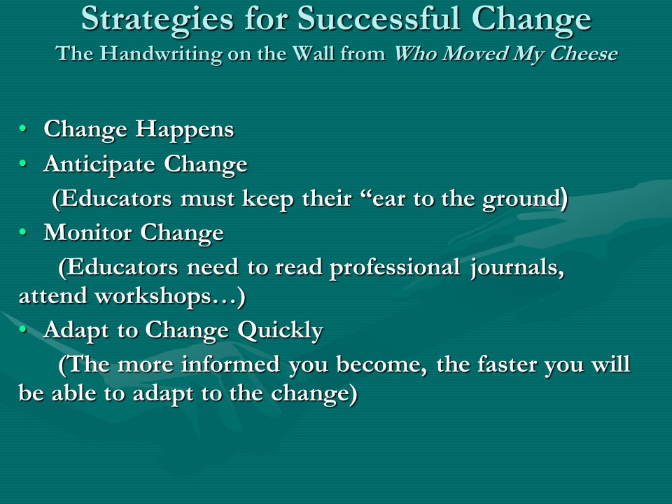 Strategies for Successful Change The Handwriting on the Wall from Who Moved My Cheese Change HappensChange Happens Anticipate ChangeAnticipate Change (Educators must keep their ear to the ground( (Educators must keep their ear to the ground( Monitor ChangeMonitor Change (Educators need to read professional journals, attend workshops…) (Educators need to read professional journals, attend workshops…) Adapt to Change QuicklyAdapt to Change Quickly (The more informed you become, the faster you will be able to adapt to the change) (The more informed you become, the faster you will be able to adapt to the change)