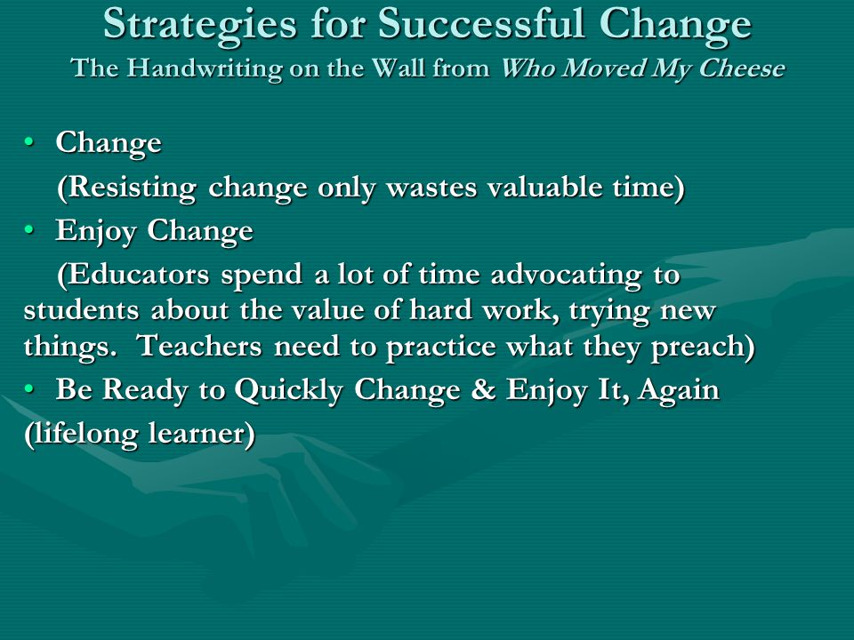 Strategies for Successful Change The Handwriting on the Wall from Who Moved My Cheese ChangeChange (Resisting change only wastes valuable time) (Resisting change only wastes valuable time) Enjoy ChangeEnjoy Change (Educators spend a lot of time advocating to students about the value of hard work, trying new things.