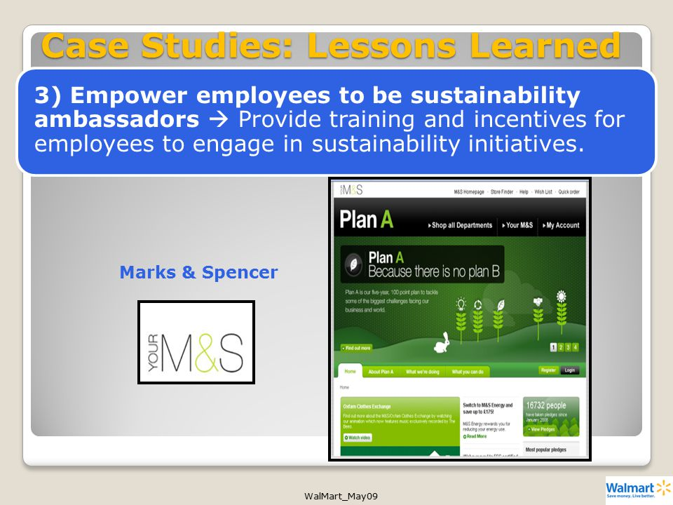 WalMart_May09 Case Studies: Lessons Learned Marks & Spencer 3) Empower employees to be sustainability ambassadors  Provide training and incentives for employees to engage in sustainability initiatives.