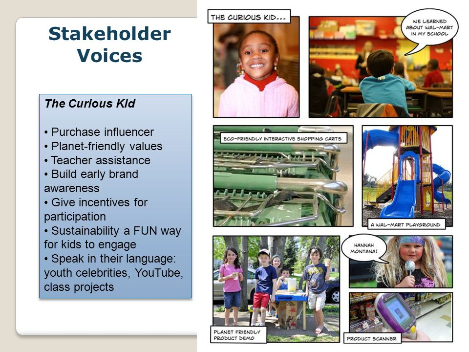 WalMart_May09 The Curious Kid Purchase influencer Planet-friendly values Teacher assistance Build early brand awareness Give incentives for participation Sustainability a FUN way for kids to engage Speak in their language: youth celebrities, YouTube, class projects The Curious Kid Purchase influencer Planet-friendly values Teacher assistance Build early brand awareness Give incentives for participation Sustainability a FUN way for kids to engage Speak in their language: youth celebrities, YouTube, class projects Stakeholder Voices