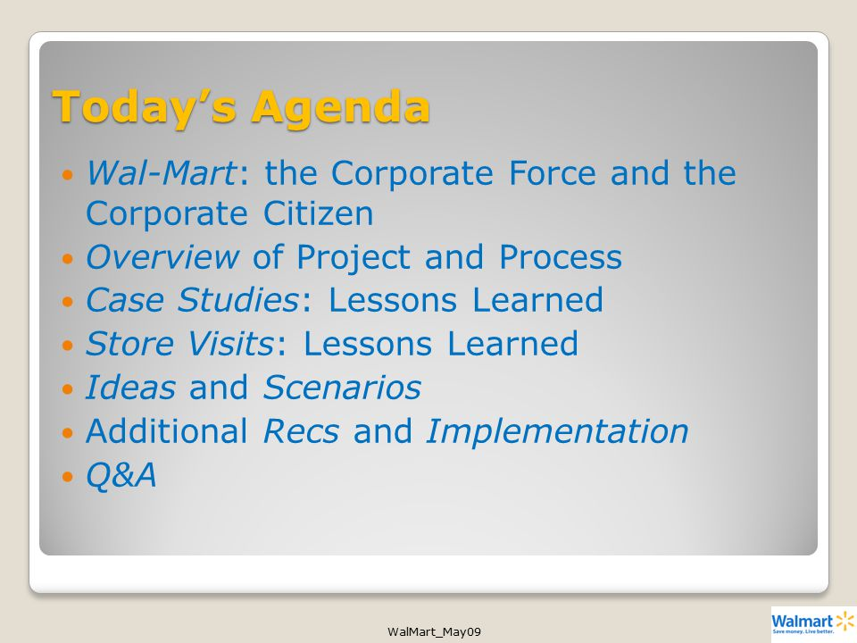 WalMart_May09 Today's Agenda Wal-Mart: the Corporate Force and the Corporate Citizen Overview of Project and Process Case Studies: Lessons Learned Store Visits: Lessons Learned Ideas and Scenarios Additional Recs and Implementation Q&A