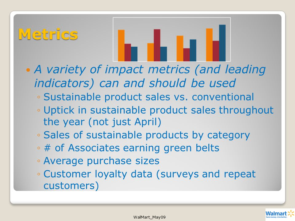 WalMart_May09 Metrics A variety of impact metrics (and leading indicators) can and should be used ◦Sustainable product sales vs.