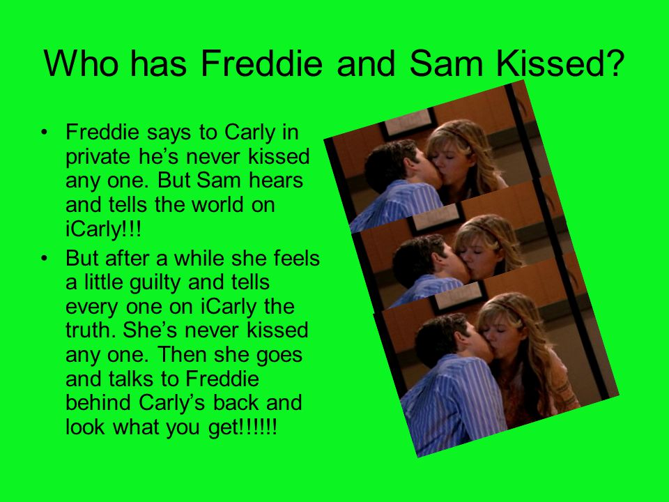 Who has Freddie and Sam Kissed? Freddie says to Carly in private he's never kissed any one. But Sam hears and tells the world on iCarly!!! But after a
