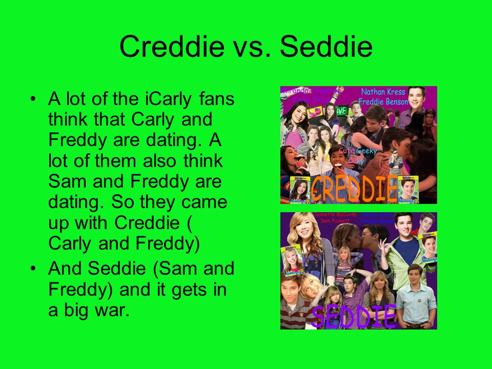 Creddie vs. Seddie A lot of the iCarly fans think that Carly and Freddy are dating. A lot of them also think Sam and Freddy are dating. So they came u
