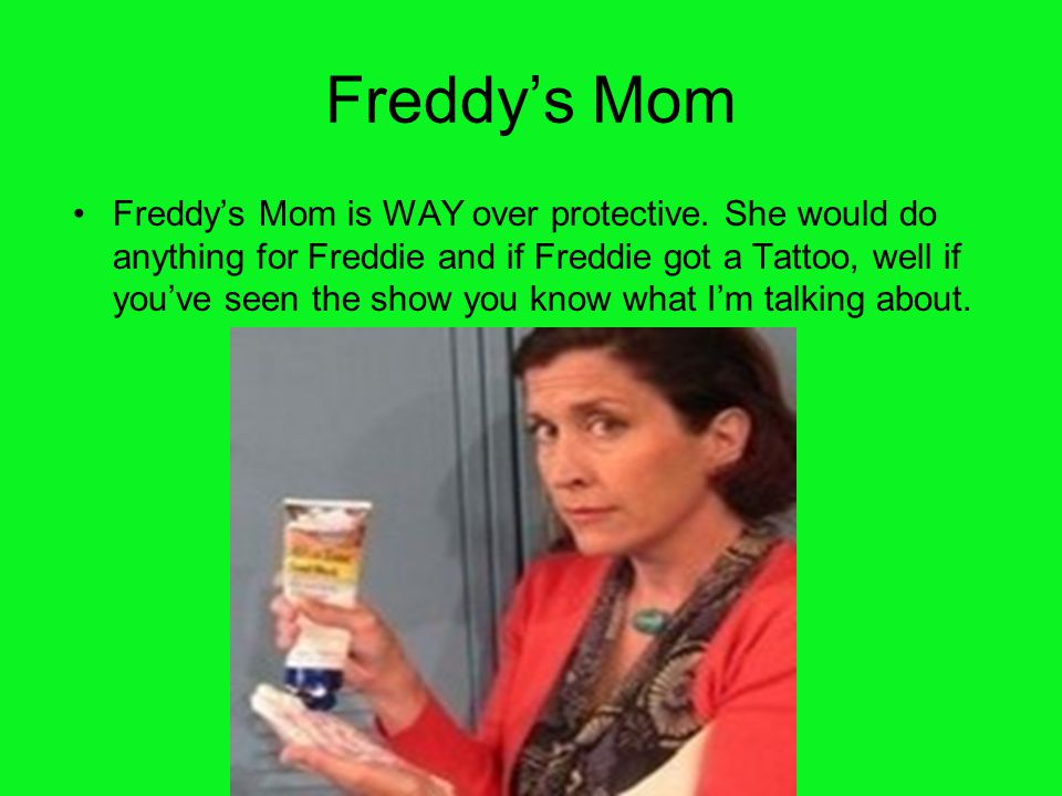 Freddy's Mom Freddy's Mom is WAY over protective. She would do anything for Freddie and if Freddie got a Tattoo, well if you've seen the show you know
