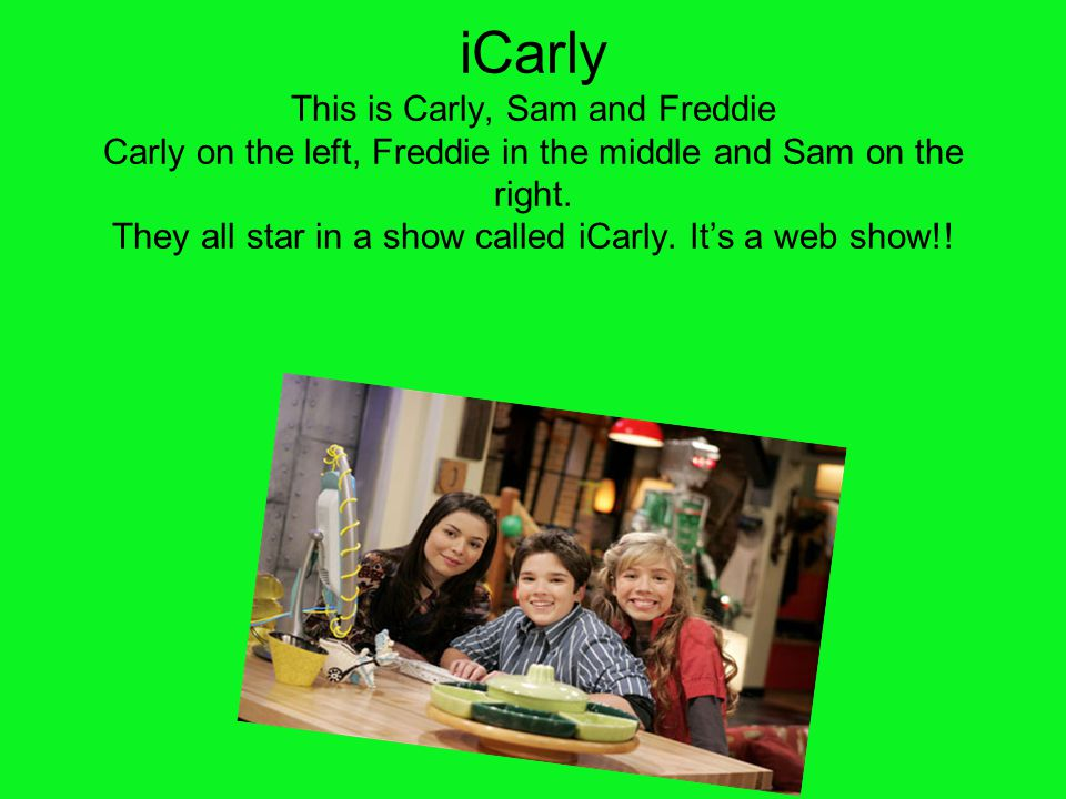 iCarly This is Carly, Sam and Freddie Carly on the left, Freddie in the middle and Sam on the right. They all star in a show called iCarly. It's a web