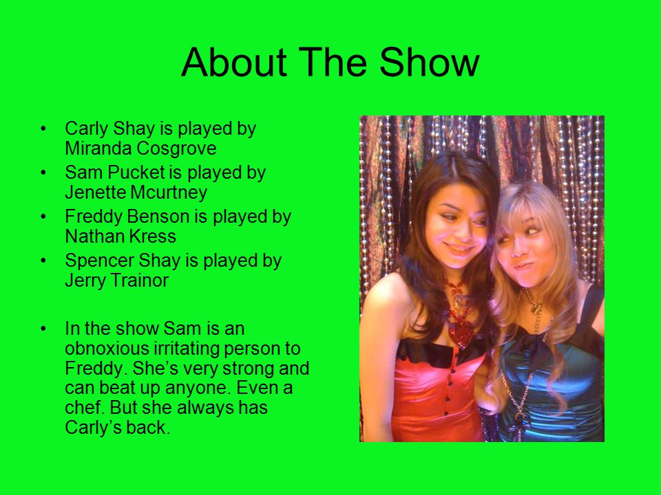 About The Show Carly Shay is played by Miranda Cosgrove Sam Pucket is played by Jenette Mcurtney Freddy Benson is played by Nathan Kress Spencer Shay
