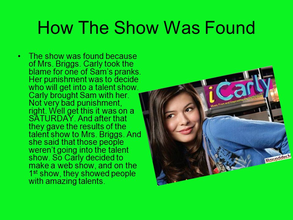 How The Show Was Found The show was found because of Mrs. Briggs. Carly took the blame for one of Sam's pranks. Her punishment was to decide who will