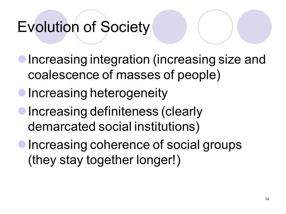 Evolution of Society Increasing integration (increasing size and coalescence of masses of people) Increasing heterogeneity Increasing definiteness (clearly demarcated social institutions) Increasing coherence of social groups (they stay together longer!) 14