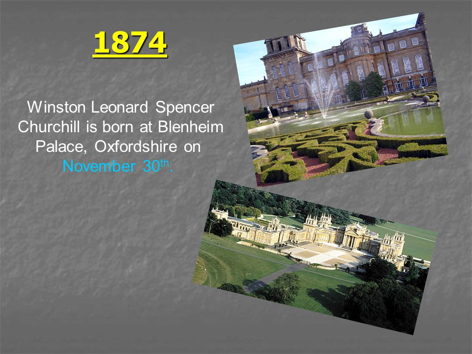 1874 Winston Leonard Spencer Churchill is born at Blenheim Palace, Oxfordshire on November 30 th.