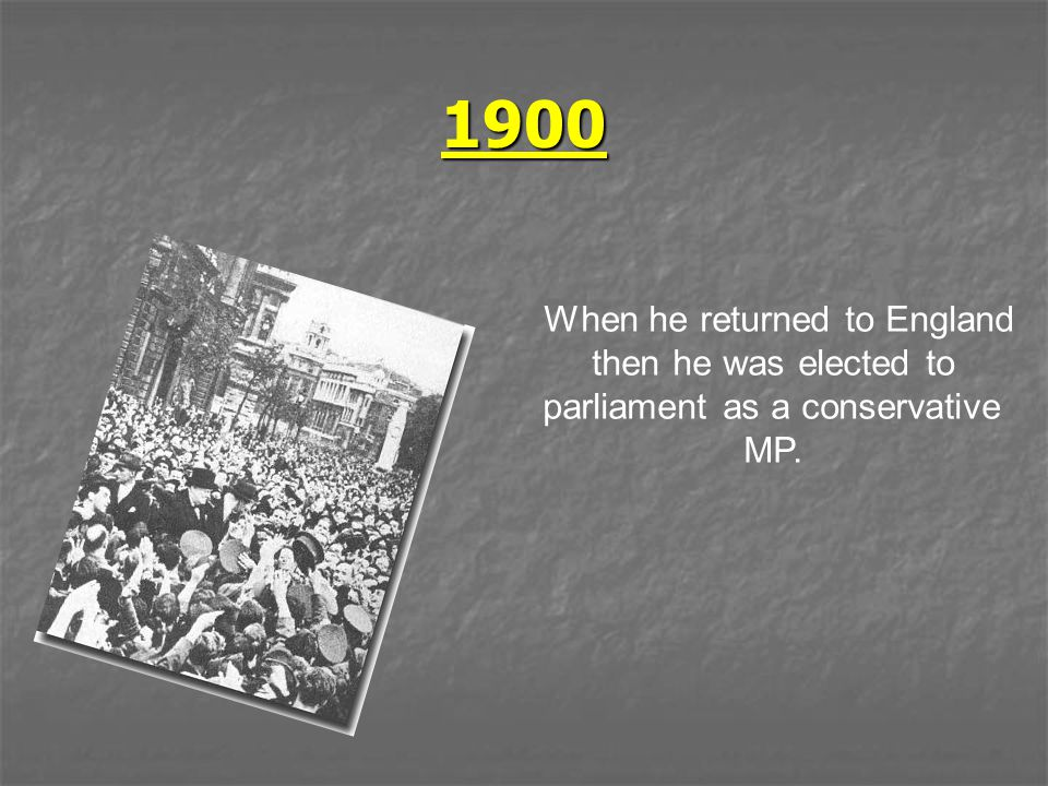 1900 When he returned to England then he was elected to parliament as a conservative MP.