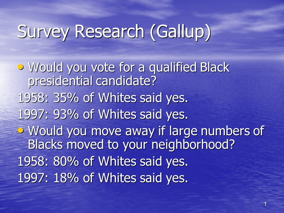 1 Survey Research (Gallup) Would you vote for a qualified Black presidential candidate.