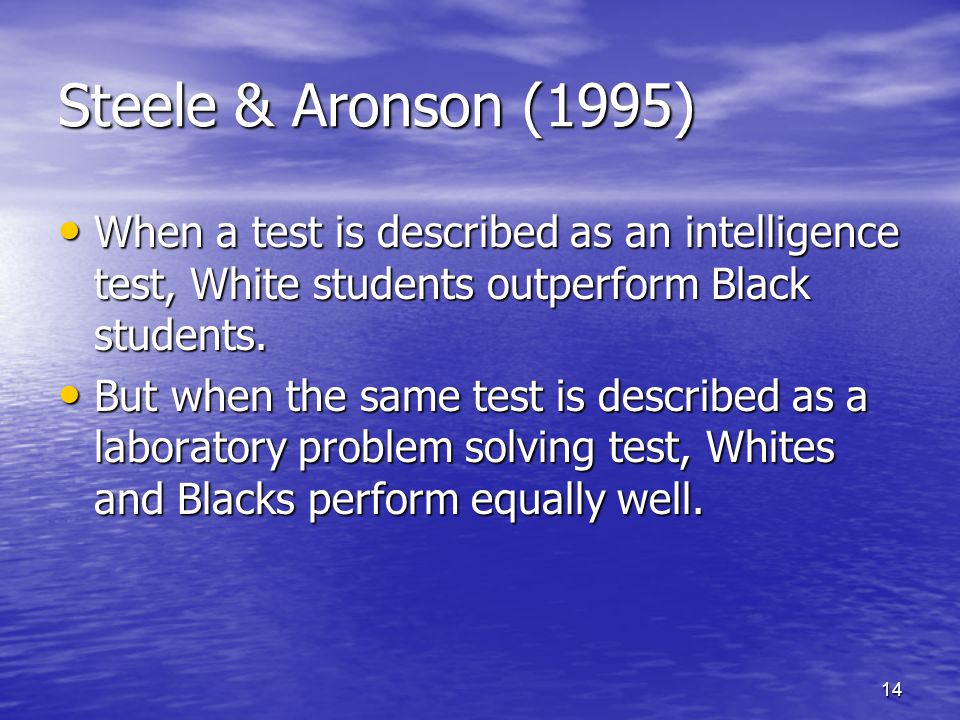14 Steele & Aronson (1995) When a test is described as an intelligence test, White students outperform Black students.