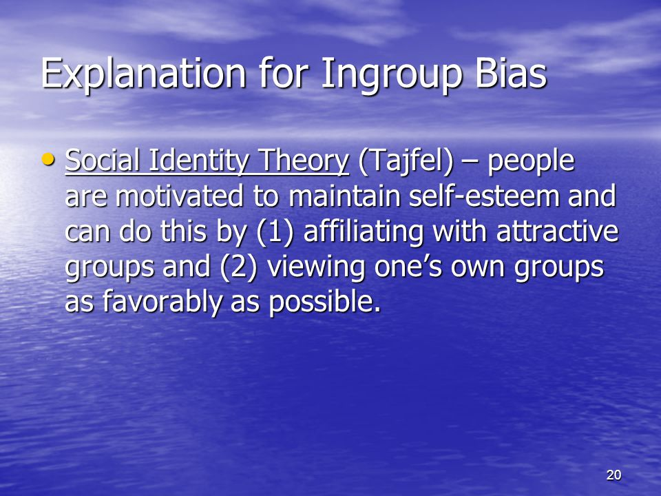 20 Explanation for Ingroup Bias Social Identity Theory (Tajfel) – people are motivated to maintain self-esteem and can do this by (1) affiliating with attractive groups and (2) viewing one's own groups as favorably as possible.