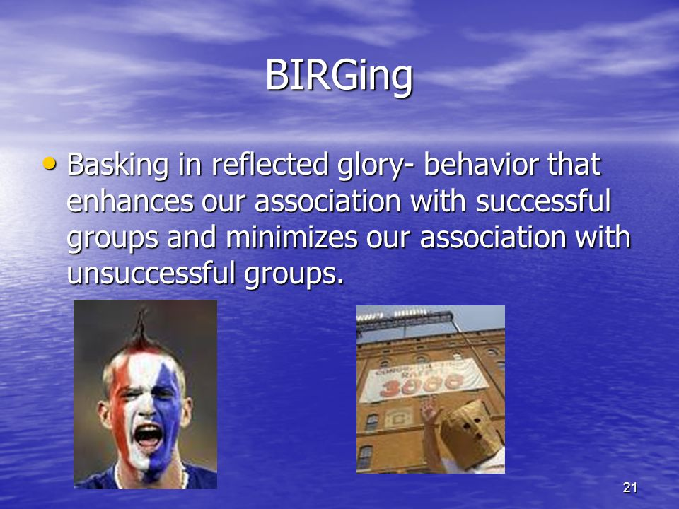 21 BIRGing Basking in reflected glory- behavior that enhances our association with successful groups and minimizes our association with unsuccessful g