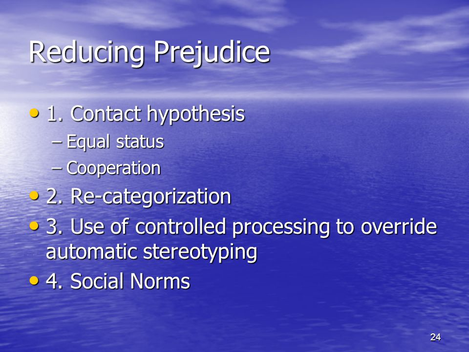 24 Reducing Prejudice 1. Contact hypothesis 1. Contact hypothesis –Equal status –Cooperation 2.