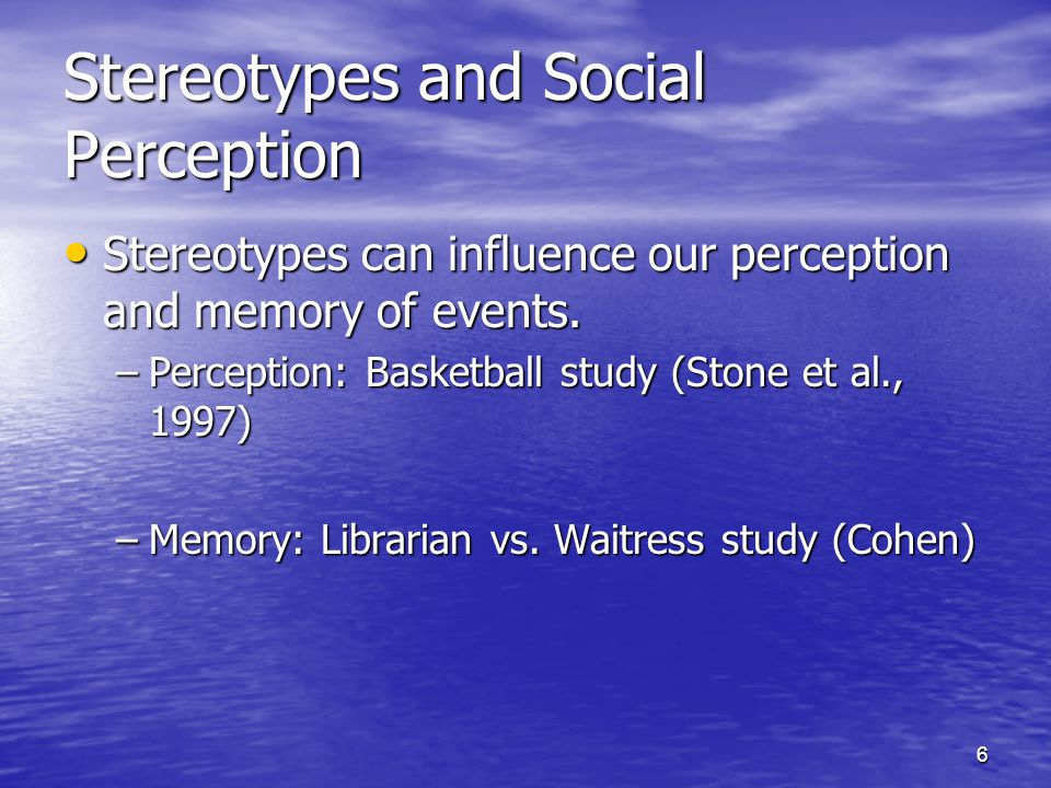 6 Stereotypes and Social Perception Stereotypes can influence our perception and memory of events. Stereotypes can influence our perception and memory