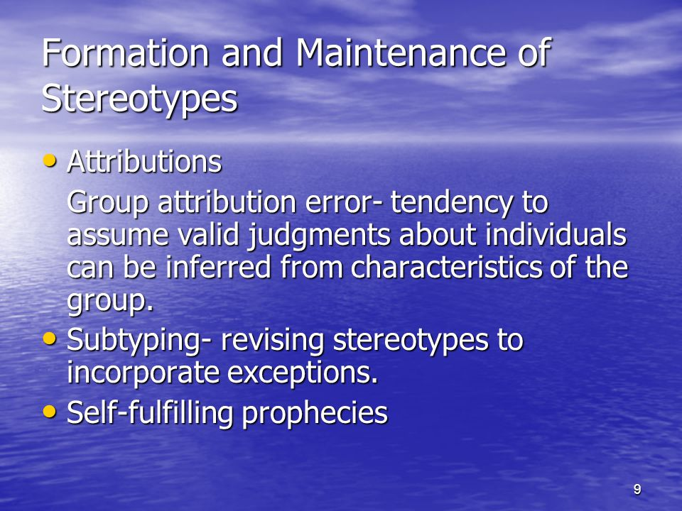 9 Formation and Maintenance of Stereotypes Attributions Attributions Group attribution error- tendency to assume valid judgments about individuals can be inferred from characteristics of the group.