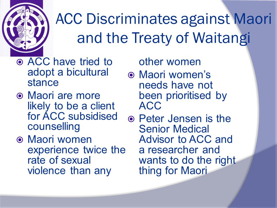 ACC Discriminates against Maori and the Treaty of Waitangi  ACC have tried to adopt a bicultural stance  Maori are more likely to be a client for ACC subsidised counselling  Maori women experience twice the rate of sexual violence than any other women  Maori women's needs have not been prioritised by ACC  Peter Jensen is the Senior Medical Advisor to ACC and a researcher and wants to do the right thing for Maori