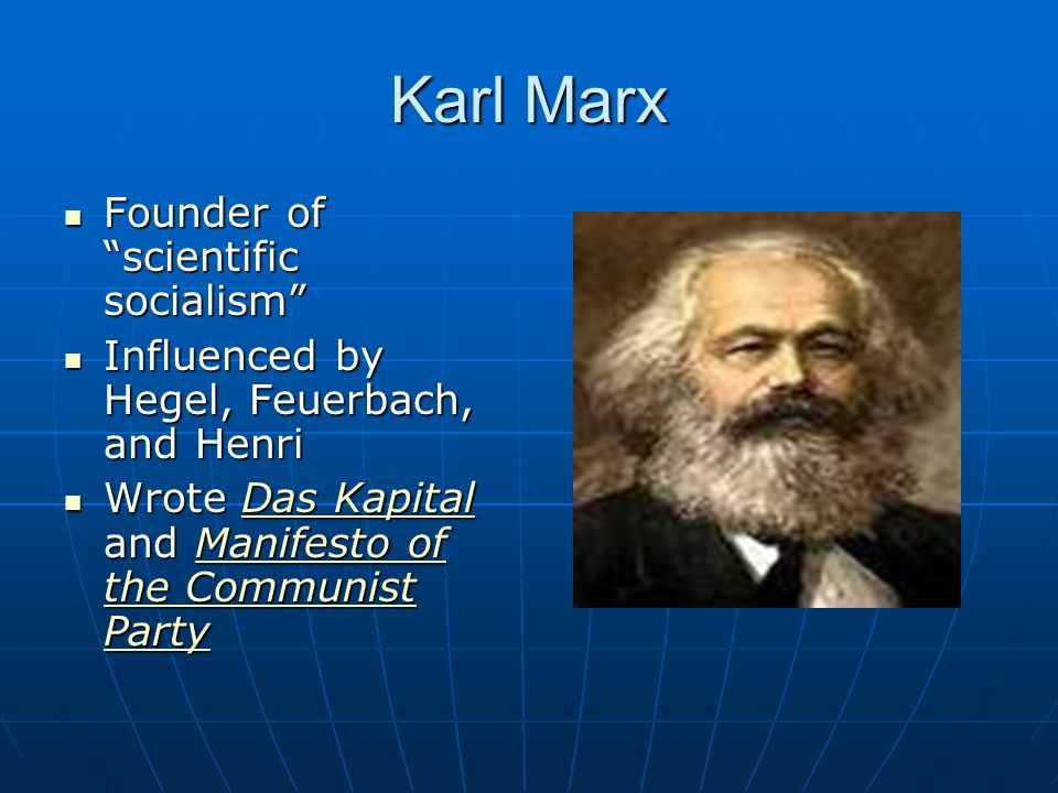 Karl Marx Founder of scientific socialism Founder of scientific socialism Influenced by Hegel, Feuerbach, and Henri Influenced by Hegel, Feuerbach, and Henri Wrote Das Kapital and Manifesto of the Communist Party Wrote Das Kapital and Manifesto of the Communist PartyDas KapitalManifesto of the Communist PartyDas KapitalManifesto of the Communist Party
