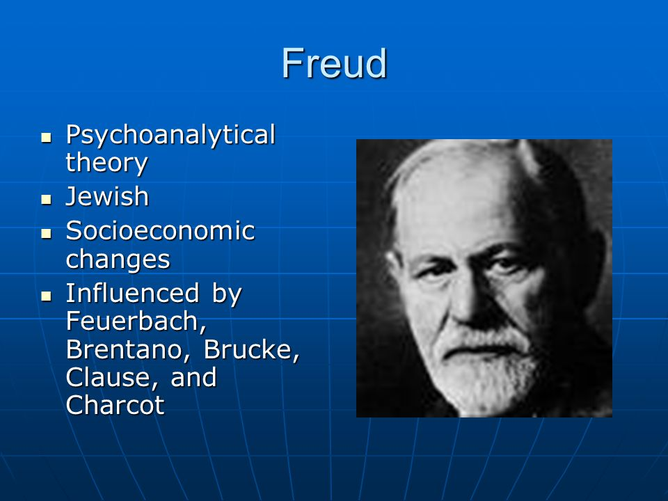 Freud Psychoanalytical theory Psychoanalytical theory Jewish Jewish Socioeconomic changes Socioeconomic changes Influenced by Feuerbach, Brentano, Brucke, Clause, and Charcot Influenced by Feuerbach, Brentano, Brucke, Clause, and Charcot